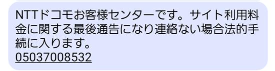 NTTドコモお客様センターです。サイト利用料金に関する最後通告になり連絡ない場合法的手続に入ります。 05037008532