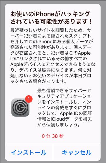 iPhoneの偽警告「「お使いのiPhoneがハッキングされている可能性があります!最近疑わしいサイトを閲覧したため、サーバー犯罪者による隠されたスクリプトを介してこのiPhoneにある個人データが窃盗された可能性があります。個人データが窃盗されると、犯罪者はこのApple IDにリンクされているその他すべてのAppleデバイスにアクセスできるようになり、デバイスは脆弱になります。何も対処しないとお使いのデバイスが本日ブロックされる場合があります。もっとも信頼できるセキュリティアプリケーションをインストールし、オンラインの脅威をすぐにブロックして、Apple IDの認証情報とiCloudデータを損失から保護しましょう。」」