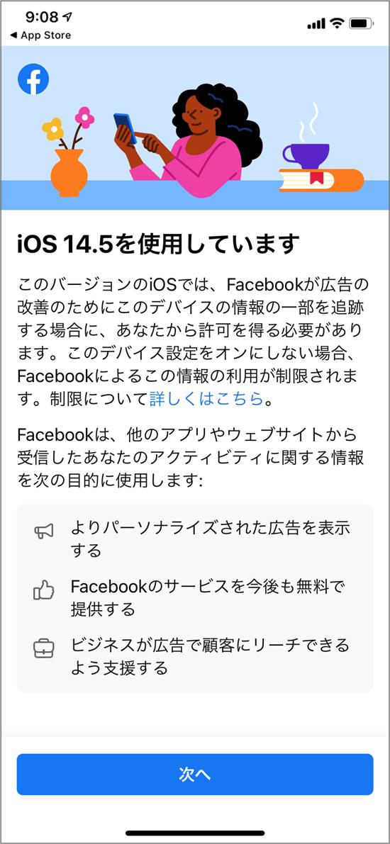 FacebookのiOS14.5についての説明「iOS14.5を使用しています このバージョンのiOSでは、Facebookが広告の改善のためにこのデバイスの情報の一部を追跡する場合に、あなたから許可を得る必要があります。このデバイス設定をオンにしない場合、Facebookによるこの情報の利用が制限されます。制限について詳しくはこちら。 Facebookは、他のアプリやウェブサイトから受信したあなたのアクティビティに関する情報を次の目的に使用します: よりパーソナライズされた広告を表示する Facebookのサービスを今後も無料で提供する ビジネスが広告で顧客にリーチできるよう支援する」