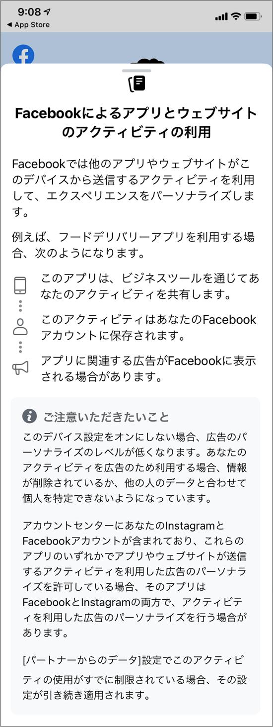 FacebookのiOS14.5についての説明「Facebookによるアプリとウェブサイトのアクティビティの利用 Facebookでは他のアプリやウェブサイトがこのデバイスから送信するアクティビティを利用して、エクスペリエンスをパーソナライズします。 例えば、フードデリバリーアプリを利用する場合、次のようになります。 このアプリは、ビジネスツールを通じてあなたのアクティビティを共有します。 このアクティビティはあなたのFacebookアカウントに保存されます。 アプリに関連する広告がFacebookに表示される場合があります。 ご注意いただきたいこと このデバイス設定をオンにしない場合、広告のパーソナライズのレベルが低くなります。あなたのアクティビティを広告のため利用する場合、情報が削除されているか、他の人のデータと合わせて個人を特定できないようになっています。 アカウントセンターにあなたのInstagramとFacebookアカウントが含まれており、これらのアプリのいずれかでアプリやウェブサイトが送信するアクティビティを利用した広告のパーソナライズを許可している場合そのアプリはFacebookとInstagramの両方で、アクティビティを利用した広告のパーソナライズを行う場合があります。 [パートナーからのデータ]設定でこのアクティビティの使用がすでに制限されている場合、その設定が引き続き適用されます。」